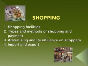 SHOPPING 1 Shopping facilities 2 Types and methods