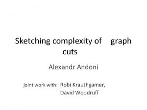Sketching complexity of graph cuts Alexandr Andoni joint