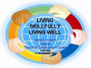 LIVING SKILLFULLY LIVING WELL ABBAS HUSAIN Director Teachers