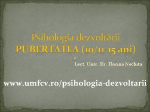 Psihologia dezvoltrii PUBERTATEA 1011 15 ani Lect Univ