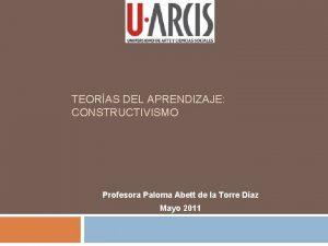 TEORAS DEL APRENDIZAJE CONSTRUCTIVISMO Profesora Paloma Abett de