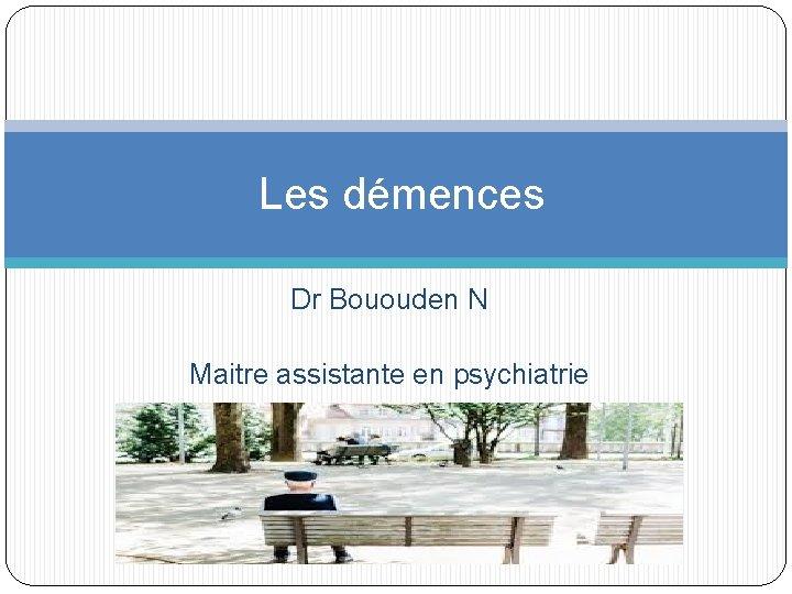 Les dmences Dr Bououden N Maitre assistante en