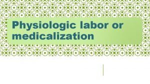 Physiologic labor or medicalization Question to ask if