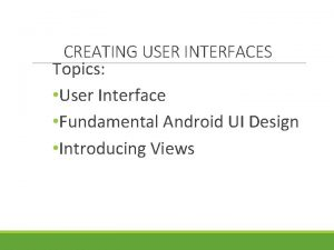CREATING USER INTERFACES Topics User Interface Fundamental Android