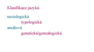 Klasifikace jazyk sociologick typologick arelov genetickgenealogick Sociologick klasifikace