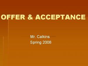 OFFER ACCEPTANCE Mr Calkins Spring 2008 OFFER ACCEPTANCE