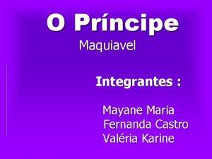 O Prncipe Maquiavel Integrantes Mayane Maria Fernanda Castro