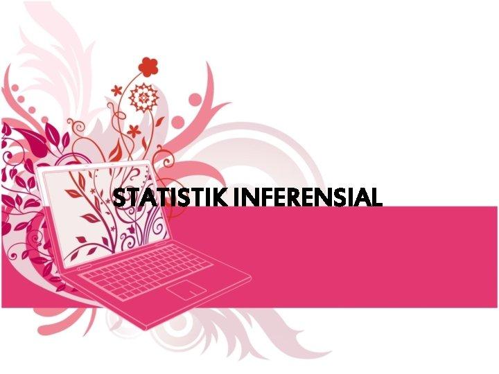 STATISTIK INFERENSIAL Statistik Inferensi Yaitu statistik yang digunakan