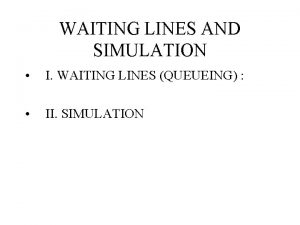 WAITING LINES AND SIMULATION I WAITING LINES QUEUEING