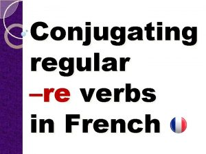 Conjugating regular re verbs in French Conjugation means