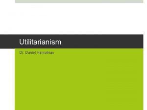 Utilitarianism Dr Daniel Hampikian Utilitarianism and its application