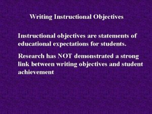 Writing Instructional Objectives Instructional objectives are statements of