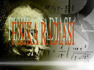 RADIOAKTIVITAS Atom merupakan bagian terkecil suatu elemen yang