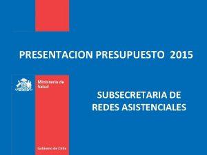 PRESENTACION PRESUPUESTO 2015 SUBSECRETARIA DE REDES ASISTENCIALES El