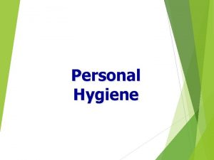 Personal Hygiene Personal Hygiene It is the nurses