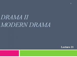 1 DRAMA II MODERN DRAMA Lecture 21 SYNOPSIS