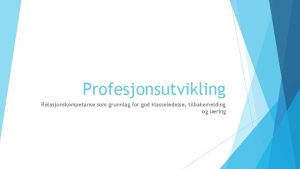 Profesjonsutvikling Relasjonskompetanse som grunnlag for god klasseledelse tilbakemelding