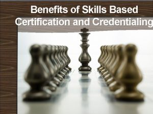 Benefits of Skills Based Certification and Credentialing Benefits