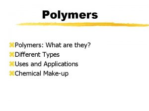 Polymers z Polymers What are they z Different
