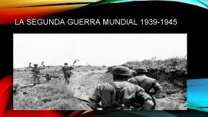 LA SEGUNDA GUERRA MUNDIAL 1939 1945 LA SEGUNDA