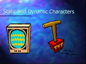 Static and Dynamic Characters Static Characters n A