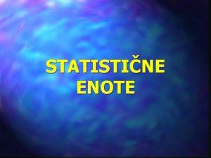STATISTINE ENOTE STATISTINE ENOTE Opredelitve terminologija pomen Osnovne