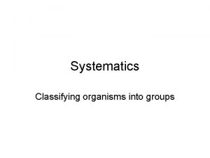 Systematics Classifying organisms into groups Why classify To