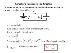 Komplexn impedancia kondenztora Zopakujeme najprv to o sme