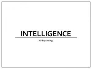 INTELLIGENCE AP Psychology Intelligence Intelligence mental quality consisting