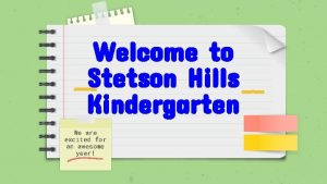 Welcome to Stetson Hills Kindergarten We are excited