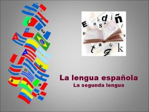 La lengua espaola La segunda lengua El idioma