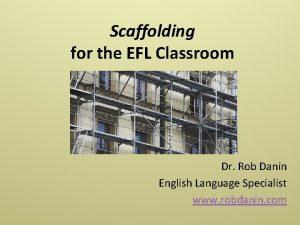 Scaffolding for the EFL Classroom Dr Rob Danin