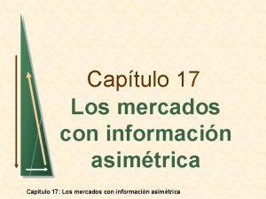 Captulo 17 Los mercados con informacin asimtrica Captulo