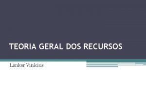 TEORIA GERAL DOS RECURSOS Lanker Vincius 1 CONCEITO