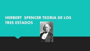HERBERT SPENCER TEORIA DE LOS TRES ESTADOS Spencer