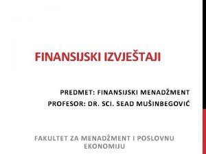 FINANSIJSKI IZVJETAJI PREDMET FINANSIJSKI MENADMENT PROFESOR DR SCI