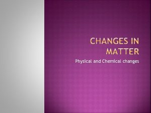 Physical and Chemical changes A chemical change occurs