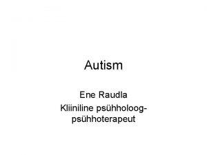 Autism Ene Raudla Kliiniline pshholoogpshhoterapeut Autism Pervasiivne arenguhire