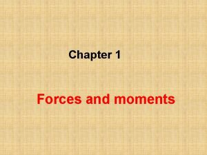 Chapter 1 Forces and moments Forces A force
