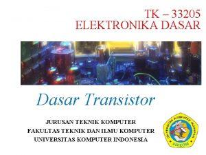 TK 33205 ELEKTRONIKA DASAR Dasar Transistor JURUSAN TEKNIK