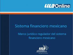 Sistema financiero mexicano Marco jurdico regulador del sistema