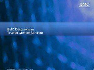 EMC Documentum Trusted Content Services Copyright 2008 EMC