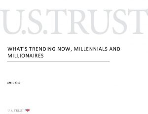 WHATS TRENDING NOW MILLENNIALS AND MILLIONAIRES APRIL 2017