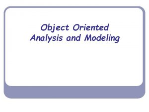 Object Oriented Analysis and Modeling Object Oriented Modeling