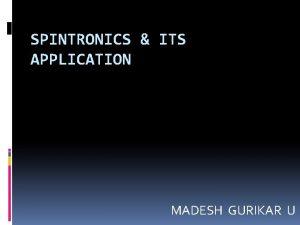 SPINTRONICS ITS APPLICATION MADESH GURIKAR U Contents Introduction