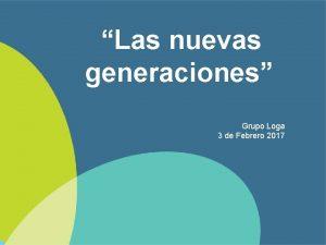 Las nuevas generaciones Grupo Loga 3 de Febrero