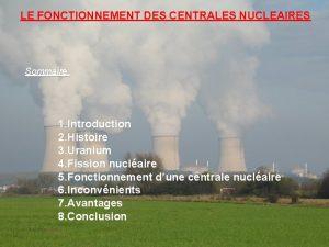 LE FONCTIONNEMENT DES CENTRALES NUCLEAIRES Sommaire 1 Introduction