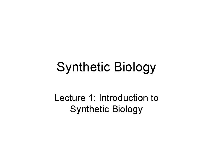 Synthetic Biology Lecture 1 Introduction to Synthetic Biology