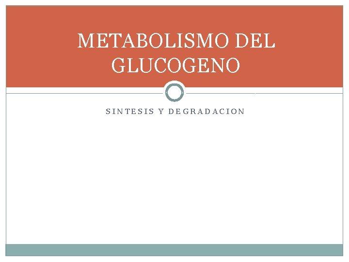 METABOLISMO DEL GLUCOGENO SINTESIS Y DEGRADACION METABOLISMO DEL