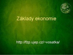 Zklady ekonomie http fzp ujep czvosatka Studiem tto